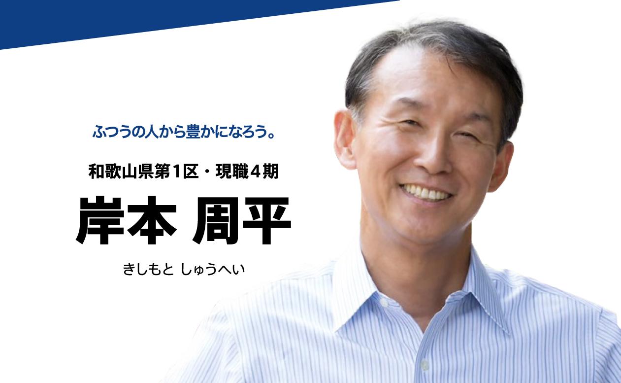 ふつうの人から豊かになろう。 和歌山県第1区・現職(4期) 岸本周平