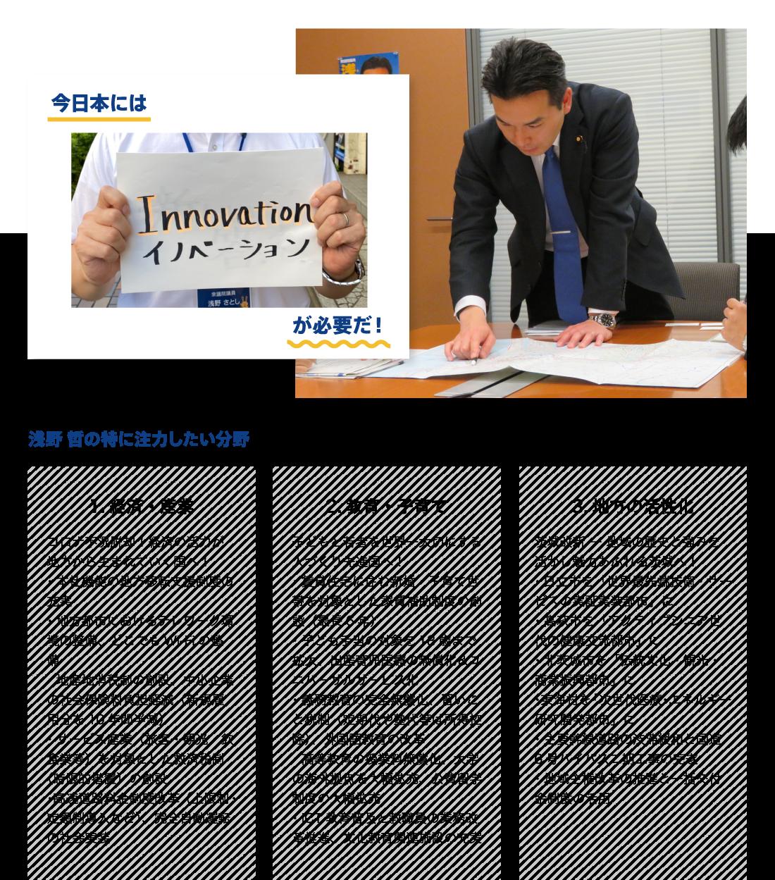 ●今日本には「イノベーション(革新)」が必要だ! ●浅野哲が特に注力したい分野:経済産業「コロナ不況脱却!経済の活力が地方から生まれていく国へ! ・本社機能の地方移転支援制度の充実 ・地方都市におけるテレワーク環境の整備、どこでもWi-Fiの整備 ・地産地消税制の創設、中小企業の社会保険料負担軽減(新規雇用分を10年間半減) ・サービス産業(旅客・観光・飲食業等)を対象とした救済税制(時限的措置)の創設 ・高速道路料金制度改革(上限制・定額制導入など)、完全自動運転の社会実装」、教育・子育て「子どもと若者を世界一大切にする人づくり先進国へ! ・賃貸住宅に住む新婚・子育て世帯を対象とした家賃補助制度の創設(最長6年) ・子ども手当の対象を18歳まで拡大、出産育児医療の無償化&ユニバーサルサービス化 ・義務教育の完全無償化、習いごと税制(定期代や塾代等は所得控除)、外国語教育の改革 ・高等教育の授業料無償化、大学の海外拠点を大幅拡充、公費留学制度の大幅拡充 ・ICT教育普及と教職員の業務改革推進、文化教育関連施設の充実」、地方の活性化「茨城改新 ― 地域の歴史と強みを活かし魅力あふれる茨城へ! ・日立市を「世界最先端技術・サービスの実証実装都市」に ・高萩市を「アクティブシニア世代の健康交流都市」に ・北茨城市を「伝統文化・観光・商業振興都市」に ・東海村を「次世代医療・エネルギー研究開発都市」に ・主要幹線道路の渋滞緩和と国道6号バイパス二期工事の完遂 ・地域主権改革の推進と一括交付金制度の活用」