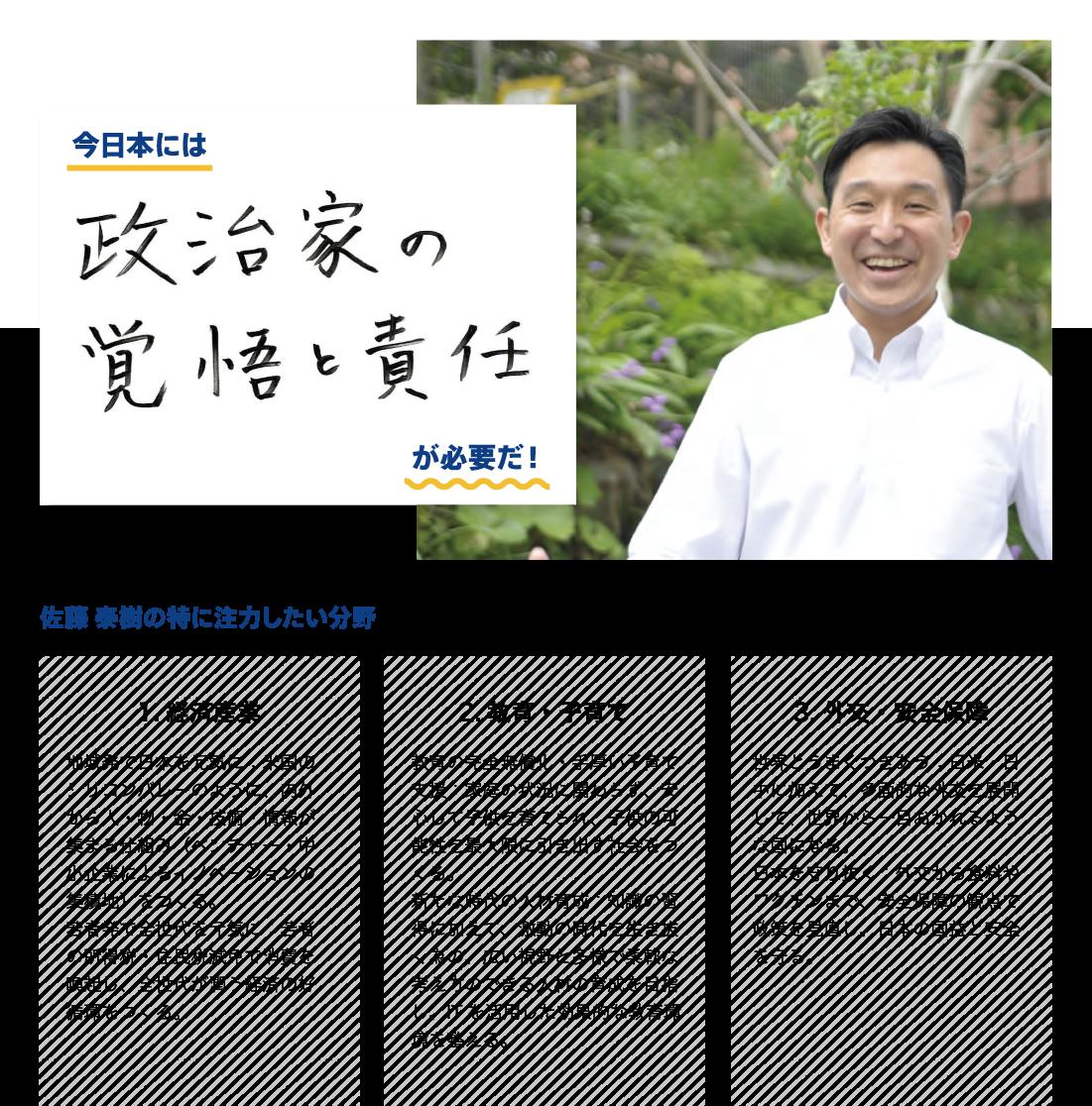 ●今日本には「政治家の覚悟と責任」が必要だ! ●佐藤泰樹が特に注力したい分野:経済産業「地域発で日本を元気に:米国のシリコンバレーのように、内外から人・物・金・技術・情報が集まる仕組み(ベンチャー・中小企業によるイノベーションの集積地)をつくる。若者発で全世代を元気に:若者の所得税・住民税減免で消費を喚起し、全世代が潤う経済の好循環をつくる。」、教育・子育て「教育の完全無償化・手厚い子育て支援:家庭の状況に関わらず、安心して子供を育てられ、子供の可能性を最大限に引き出す社会をつくる。新たな時代の人材育成:知識の習得に加えて、激動の時代を生き抜く為の、広い視野と多様で柔軟な考え方のできる人材の育成を目指し、ITを活用した効果的な教育環境を整える。」、外交・安全保障「世界とうまくつきあう:日米・日中に加えて、多面的な外交を展開して、世界から一目おかれるような国になる。日本を守り抜く:外交から食料やワクチンまで、安全保障の観点で政策を見直し、日本の国益と安全を守る。」