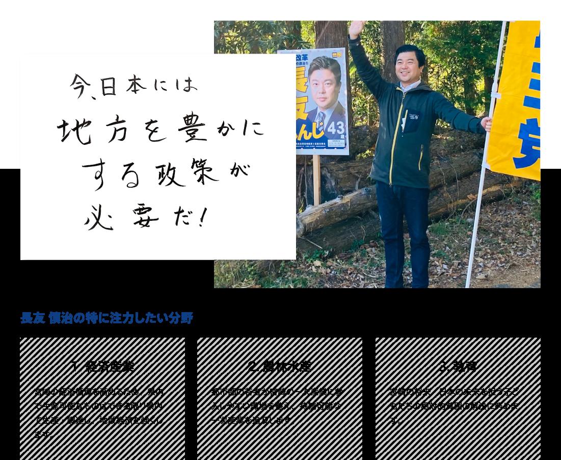 ●今日本には地方を豊かにする政策がが必要だ! ●長友慎司が特に注力したい分野:経済産業「宮崎の経済循環を高めるため、県内で生産可能なものはできる限り県内で生産・調達し、地域経済を強くします。」、農林水産「都市部の若者が宮崎の一次産業に参入しやすい環境を整え、持続可能な一次産業を追及します。」、教育「宮崎の将来・日本の未来を担う子どもたちの相対的貧困の解決に努めます。」