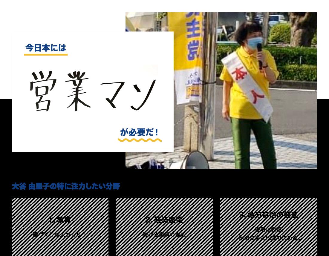 ●今日本には営業マンが必要だ! ●大谷由里子が特に注力したい分野:教育「国づくりは人づくり!」、経済産業「稼げる産業の推進」、地方自治の推進「権限の委譲、地域の事は地域で決める。」