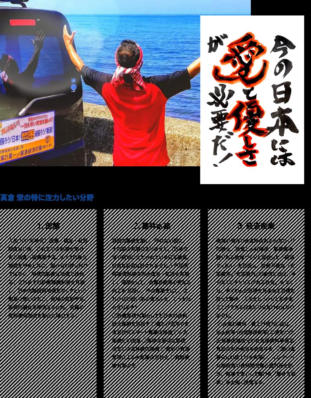 ●今日本には愛と優しさが必要だ! ●高倉栄が特に注力したい分野:医療「人生100年時代! 医療・福祉・社会制度はじめ、これまでの制度を幸せ・安心制度へ再構築する。 すべての県立病院を守ると共に、国からの押し付けではなく、地域の医療は地域で決める! これまでの診療報酬制度を見直し、日本の無医師地域をなくすという崇高な想いのもと、地域の医師不足、医師の偏在を解消するため、究極の医師確保制度を新たに確立する!」、農林水産「自国の農業を愛し、守れない国に、その国の発展はありません。 (日米交渉で窮地に立たされている日本農業。安易な妥協は許されません。) 戸別所得補償制度の完全復活・拡充を実現し、国策として、食糧自給率の更なる向上を 目指し、今の農業そして、これからの担い手の皆さんを、しっかりと守ります! ○危機管理対策としても日本の食料安全保障を目指す ○誰もが活用できる次世代スマ-ト農業の推進 ○6次産業化の加速 ○森林の適切な管理・保全による林業の発展 ○適切な資源管理による水産業の活性化 ○鳥獣被害対策の充実」、経済産業「地域の強みである特色あるものづくりの強化・推進と人材確保・事業継承 誇りある地域づくりと安定した「経済サイクル」を目指し、持続可能な「安定雇用」「安定勤労」の実現に向け、「多くの人にチャンスがある社会」をつくり、多くの人が目標を見失わず目標を持って働き、人生をしっかりと生きることができる日本にならなければなりません。 ○企業の雇用・賃上げ努力に応じ、法人税率(内部留保税率)に差をつけ、正規雇用増加分の社会保険料事業主負担の半分相当を助成する。 ○更なる暮らしの底上げを実現し、インターバル規制等で長時間労働と過労死を防ぎ、健康で安心して働ける「働き方改革」を力強く推進する。」