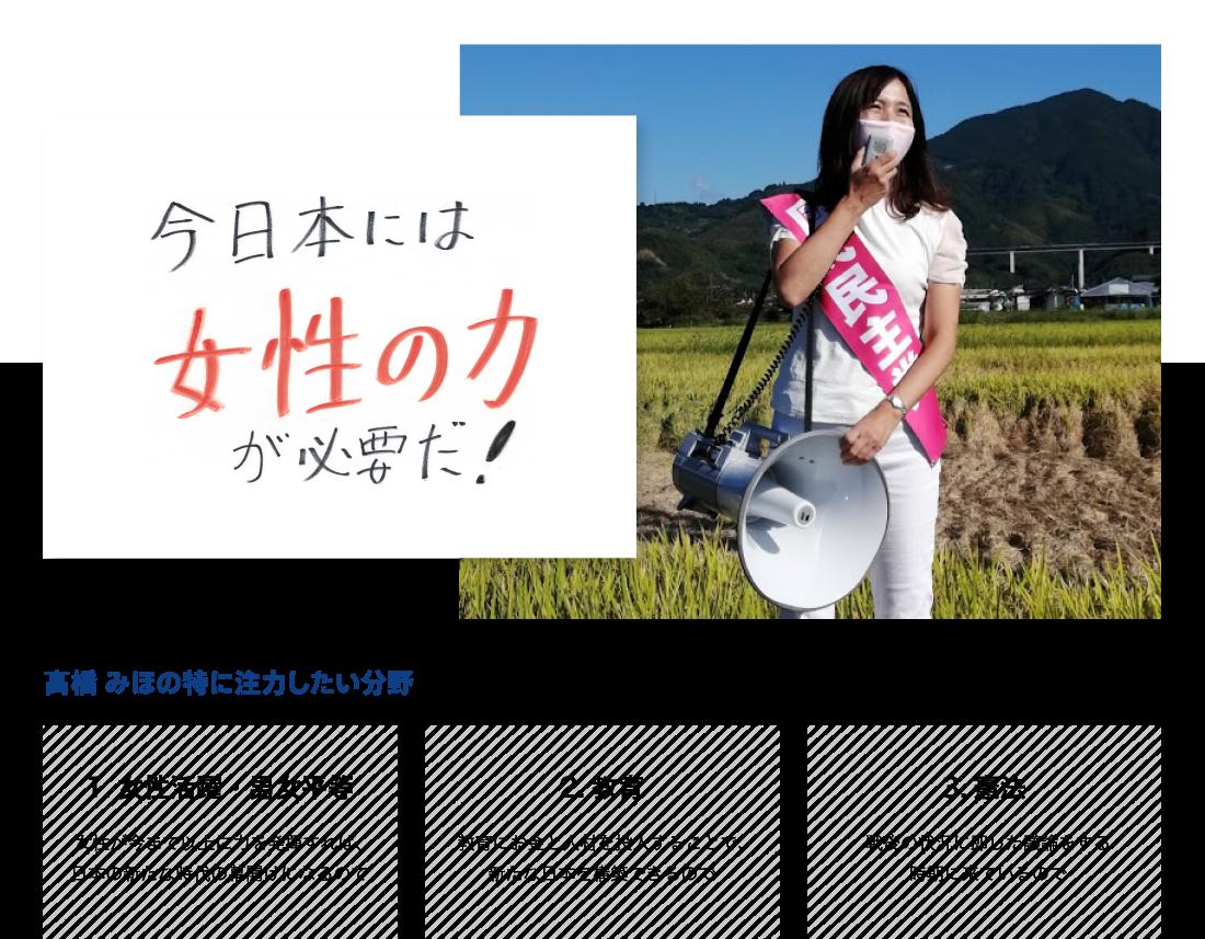 ●今日本には女性の力が必要だ! ●高橋みほが特に注力したい分野:女性活躍・男女平等「女性が今まで以上に力を発揮すれば、日本の新たな時代の幕開けになるので」、教育「教育にお金と人材を投入することで、新たな日本を構築できるので」、憲法「戦後の状況に即した議論をする時期に来ているので」