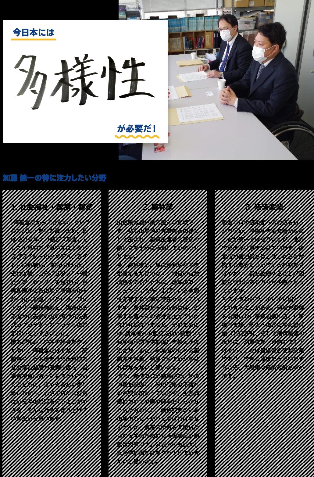 ●今日本には「多様性」が必要だ! ●加藤健一が特に注力したい分野:  社会福祉・医療・観光「「障害者だからできない」という心のバリアを打ち破るため、私は2015年に「筋ジス患者」として世界初の「車いすによるパラグライダーのタンデムフライト」に挑戦し、成功しました。それ以後、山形バリアフリー観光ツアーセンターを設立し、世界各国から私の地元南陽市の十分一山にお越しいただき、バリアフリー観光推進と、障害のある方やご高齢の方の旅行の支援、パラグライダーのフライトのお手伝いをしてきました。誰もが住みよい共生社会を作るために、障害者だけでなく、高齢者や子ども達を含めた皆様の社会福祉制度や医療制度を、当事者視点に合ったものとしていくとともに、皆で支えあい寄り添いながら、心やすらかに何気ない日々の生活を行うことができる、そんな社会を作り上げていきたいと思います。」、農林業「山形県は農林業の盛んな地域です。私も山間地の専業農家の孫として生まれ、農業生産者の喜びや厳しさを十分に承知しているつもりです。今、農林業は、単に食料や材木を生産するだけでなく、地域の自然環境を守るとともに、地域のコミュニティも作り上げている多面性を有する大事な存在となっています。農林業を守るためには、従事する皆さんの所得を上げていかなければなりません。そのためには、農業者への直接支払い制度(いわゆる戸別所得補償)を何とか復活させ、また、林業者のための諸制度を定着、発展させていかなければならないと思います。また、新型コロナ感染症で、米の消費が減少し、米の価格の下落への不安が広がっています。生産調整についての国の関与をしっかりとしたものにし、価格安定のための努力もしっかりしなければなりませんが、農家の所得を安定したものとするためにも直接支払い制度は大事です。米以外にも拡大した所得補償制度を作り上げていきたいと思います。」、経済産業「新型コロナ感染症への対応をしっかり行い、感染症を落ち着かせることが第一ではありますが、他方で経済が打撃を受けています。飲食店や宿泊業をはじめこれらに付随する業界については大打撃を受けており、業を継続することが困難な状況にある方々が多数となっています。そのような中で、まだまだ国としてできることがある。地域や業種を限定しない事業規模に応じた事業者支援、個人へのさらなる給付金(10万円)、そして消費刺激のために、消費税を一時的にでも下げていくことは最低限必要な政策であり、できる政策だと思います。今こそ、大規模な経済政策を求めます。」